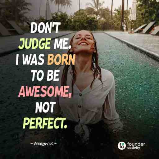 Don't judge me I was born to be awesome, not perfect. -Anonymous-