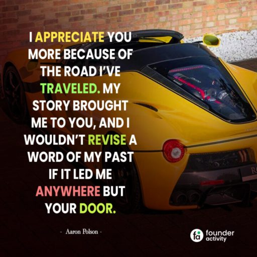 I appreciate you more because of the road I've traveled. My story brought me to you, and I wouldn't revise a word of my past if it led me anywhere but your door. -Aaron Polson-
