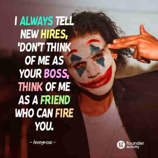 I always tell new hires, Don't think of me as your boss, think of me as a friend who can fire you. -Anonymous-