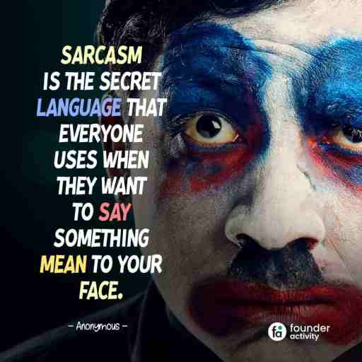 Sarcasm is the secret language that everyone uses when they want to say something mean to your face. -Anouymous-