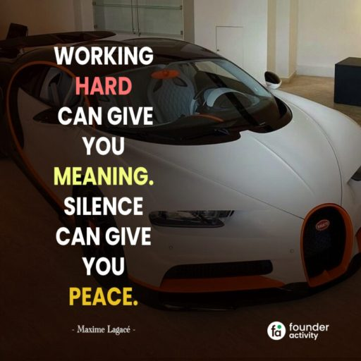 Working heard can give you  meaning. silence can give you peace. -Maxime Lagace-