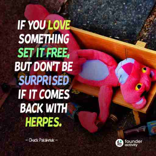 If you love something set it free, But don't be surprised if it comes back with herpes. -Chuck Palahniuk-