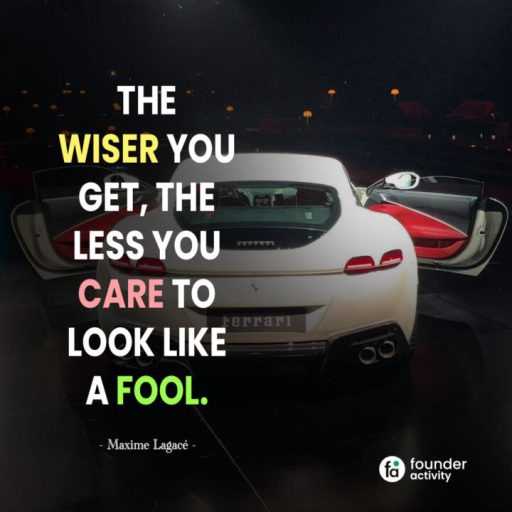 The wiser you get, the less you care to look like a fool. -Maxime Lagece-