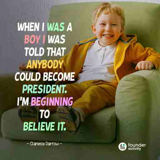 When I was a bay I was told that anybody could become president. I'm beginning to believe it. -Clarence Darrow-