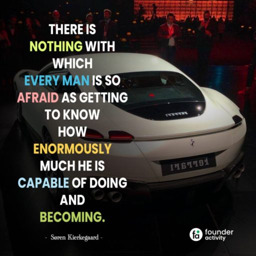 There is nothing with which every man is so afraid as getting to know how enormously much he is capable of doing and becoming. -Soren Kierlegaard-