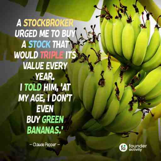 A stockbroker urged me to buy a stock that would triple its value every year. I told him, 'At my age, I don't even buy green bananas.' -Claude Pepper-