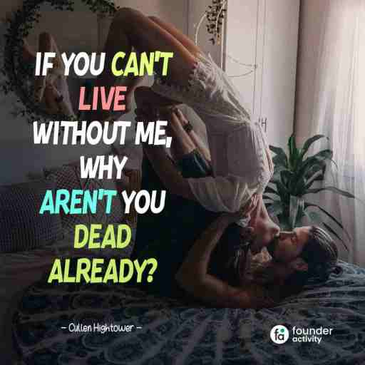 If you can't live without me, why aren't you dead already? -Cullen Hightower-