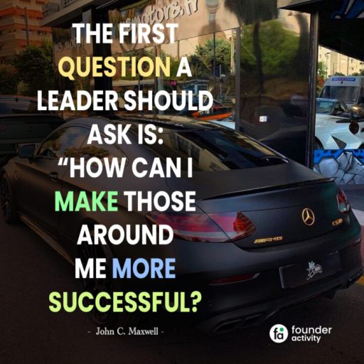 """The first question a leader should ask is: """"How can I make those around me more successful? -John C. Maxwell-"""