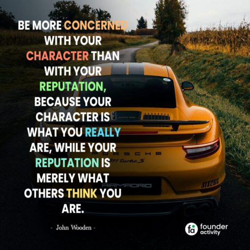 Be more concerned with your character than with your reputation, because your character is what you really are, while your reputation is merely what others think you are. -John Wooden-