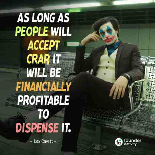 As long as people will accept crap, It will be financially profitable to dispense it. -Dick Cavett-