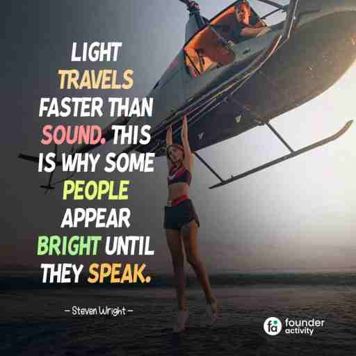 Light travels faster than sound. This is way some people appear bright until they speak. -Steven Wright-