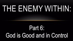 Enemy-Within-Part 6: God is Good and in Contro
