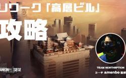 レインボーシックス シージ:リワーク「高層ビル」攻略、TEAM NORTHEPTIONコーチamenbo監修