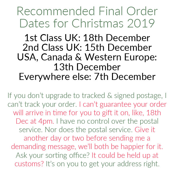 graphic reading Dates: 1st Class UK: 18th December, 2nd Class UK: 15th December, USA, Canada & Western Europe: 13th December, Everywhere else: 7th December. FAQ:  If you don't upgrade to tracked & signed postage, I can't track your order.  I can't guarantee your order will arrive in time for you to gift it on, like, 18th Dec at 4pm.  I have no control over the postal service. Nor does the postal service. Give it another day or two before sending me a demanding message, we'll both be happier for it.  Ask your sorting office?  It could be held up at customs?  It's on you to get your address right.
