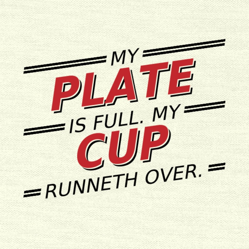 my plate is full my cup runneth over -sq
