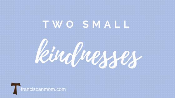 """""""Two small kindnesses"""" by Barb Szyszkiewicz (Franciscanmom.com)"""