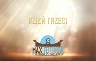 Max Festiwal 2018 – Relacje – Dzień trzeci