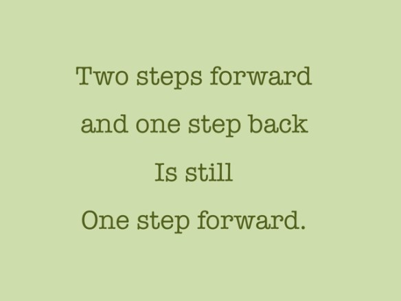Two steps forward and one step back is still one step forward.