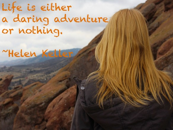 Life is either a daring adventure, or it's nothing. ~Helen Keller