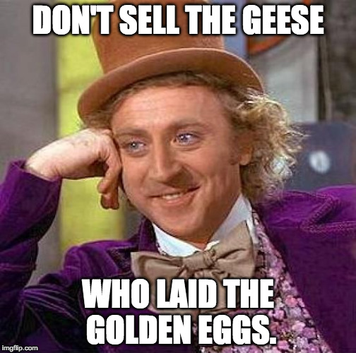 Willy Wonka: Don't Sell the Geese Who Laid the Golden Eggs.