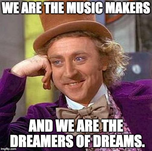 Willy Wonka: We Are the Music Makers, and We Are the Dreamers of Dreams.