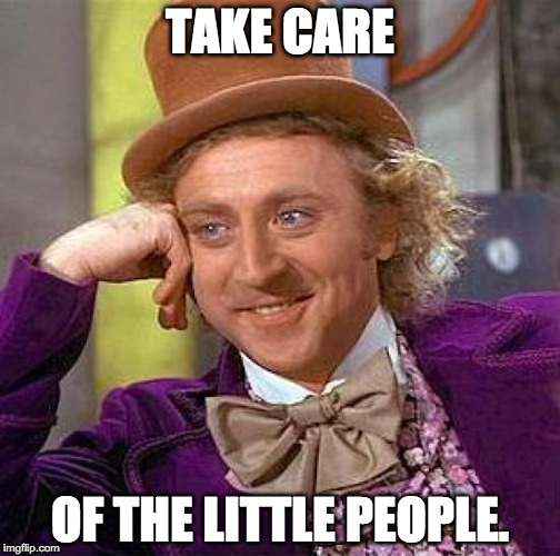 Willy Wonka: Take Care of the Little People.