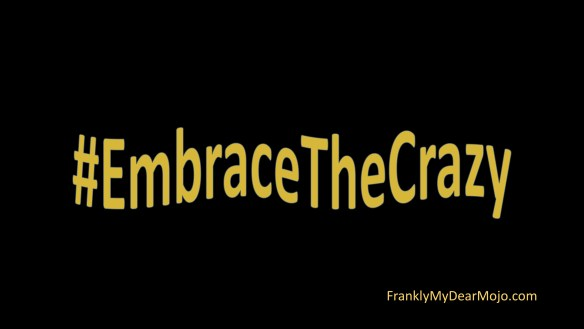 Frankly, My Dear . . . #EmbraceTheCrazy