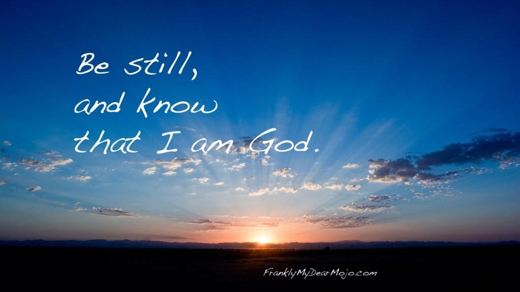 Frankly, On Faith: Be Still