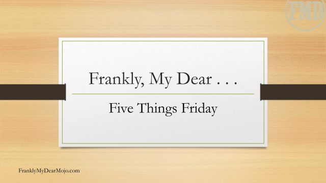 Frankly, My Dear . . . :Five Things Friday