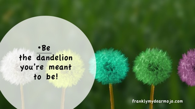 Frankly, My Dear . . . : Be the Dandelion You're Meant to Be!