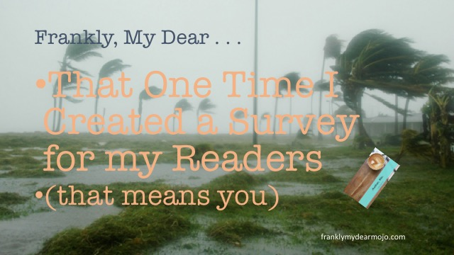 Frankly, My Dear . . . That One Time I Created a Survey for my Readers (that means you!)