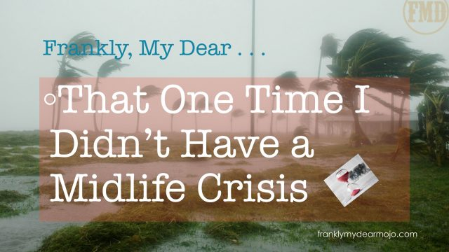 Frankly, My Dear . . . That One Time I Didn't Have a Midlife Crisis