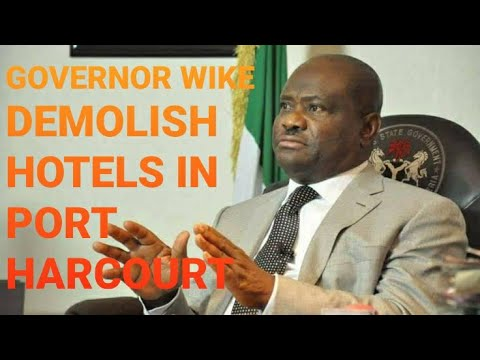 GOVERNOR WIKE DEMOLISH HOTELS IN RIVERS STATE – Is he Right?