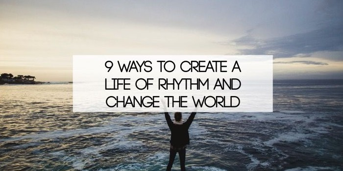 9 Ways To Create A Life Of Rhythm And Change The World