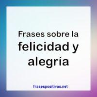 Las Mejores Frases de Felicidad y Alegría Para Las Personas