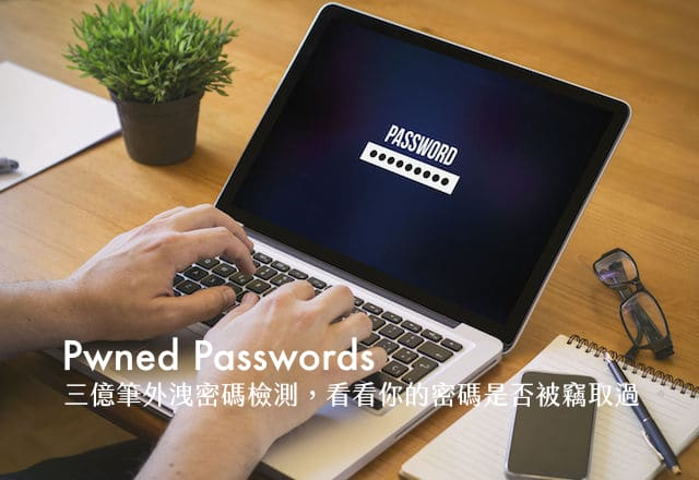 Pwned Passwords 超過三億筆外洩密碼檢測,看看你的密碼是否被竊取過