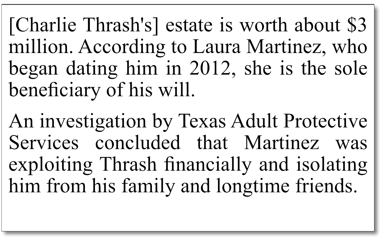 """April 12-13, 2019 San Antonio Express-News coverage of Charlie Thrash's guardianship trial, where author John MacCormack chooses phrasing that incriminate, not support Laura Martinez. It is not simply """"According to Laura Martinez... she is the sole beneficiary of [Charlie's] will."""" This is a FACT that has been recorded in court documents. Obscuring documented court records with """"according to [one of the parties in the case]"""" is gross journalistic misconduct, in our opinion. The use of the phrase, """"according to Laura Martinez,"""" deliberately re-frames a neutral fact-issue in a weaponized, negative slant, against one of the two parties. It reduces the value and truth of Fact to a sketchy, 'Well, that's just what *she* says."""" Horrible journalism, but typical of what we what have seen repeatedly, across multiple topics, in our review of John MacCormack's directed perspective writings for the Express-News."""