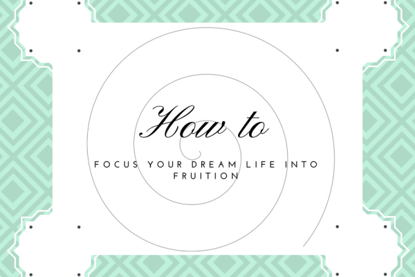 How to Focus Your Dream Life Into Fruition