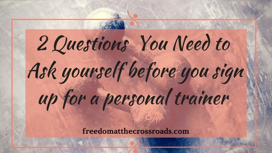 Two Questions  You Need to  Ask yourself Before you sign up for a Personal Trainer