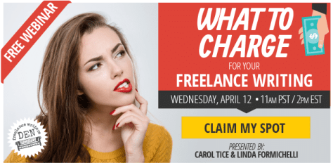 FREE WEBINAR: What to Charge for Your Freelance Writing - A Free Webinar on Wednesday, April 12, 2017 11AM Pacific / 2PM Eastern. - Presented by Carol Tice & Linda Formichelli - 8 Top Sites Paying Freelance Writers