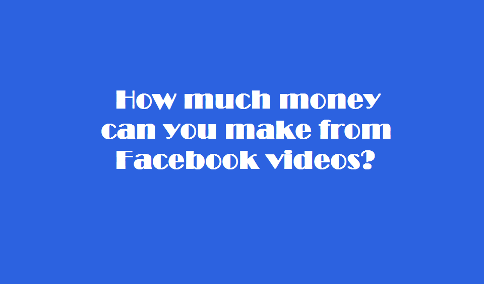 How much money can you make from Facebook videos