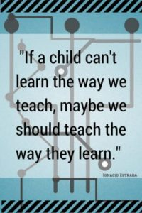 """If a child can't learn the way we teach, maybe we should teach the way they learn."" 