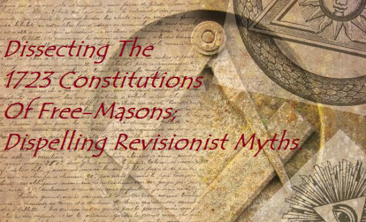 Dissecting The 1723 Constitutions Of Free-Masons; Dispelling Revisionist Myths