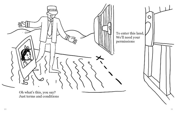 """A drawing of the same Polaroid selfie of a person walking along a path towards a dotted line with an x. Past the dotted line is an open gate. There is a figure wearing a suit and a hat covering its eyes seemingly ushering the selfie down the path. The text reads, """"Oh what's this, you say? Just terms and conditions To enter this land, We'll need your permissions"""""""