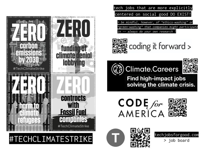 "Page 17 Four black and white posters from #TechClimateStrike, stating: ZERO carbon emissions by 2030 (background: a circle full of binary strings of zeros and ones overlaid upon a circuit diagram, surrounded by smoke) ZERO funding of climate denial lobbying (background: drawing of two people surrounded by dollar bills) ZERO harm to climate refugees (background: drawing of person crying behind bars made of binary strings of zeros and ones) ZERO contracts with Fossil Fuel companies (background: smoke rising from a landscape) Page 18 Tech jobs that are more explicitly centered on social good DO EXIST! > be mindful, however, of ""ethics-washing"" or ""green-washing"" that companies might participate in -- always do your own research ! coding it forward > (codingitforward.com) Climate.Careers: Find high impact jobs solving the climate crisis. Code for America (codeforamerica.org) techjobsforgood.com > job board"