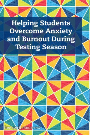 Helping Students Overcome Anxiety and Burnout During Testing Season