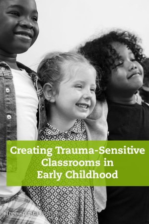 Creating Trauma-Sensitive Classrooms in Early Childhood