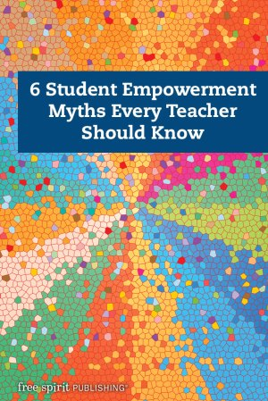 6 Student Empowerment Myths Every Teacher Should Know