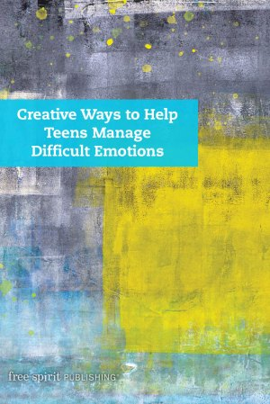 Creative Ways to Help Teens Manage Difficult Emotions