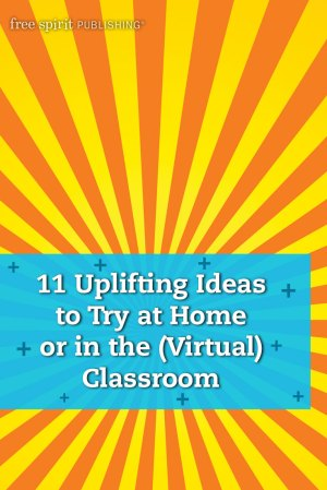 11 Uplifting Ideas to Try at Home or in the (Virtual) Classroom